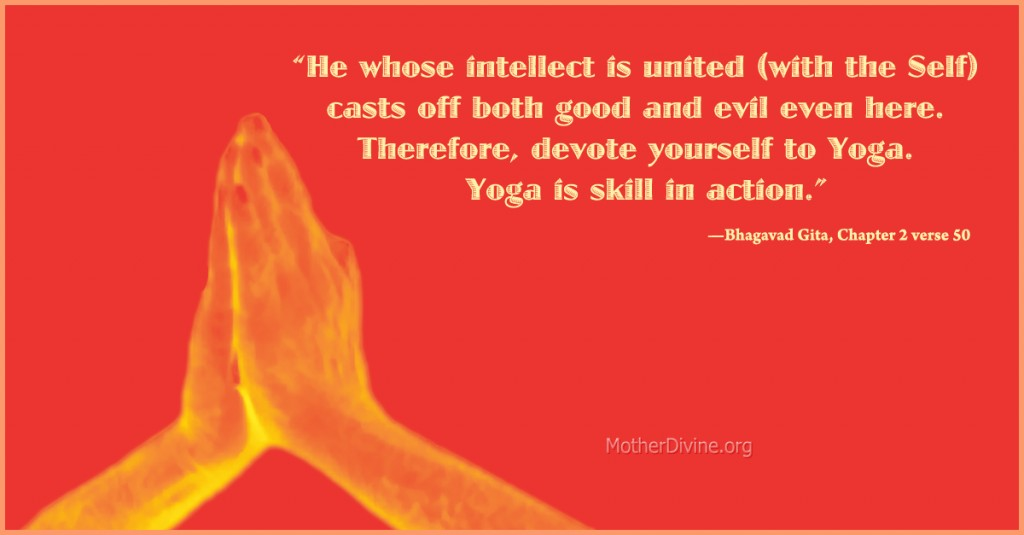 "Sanskrit quote on Yoga: ""He whose intellect is united (with the Self) casts off both good and evil even here.  Therefore, devote yourself to Yoga.  Yoga is skill in action.""—Bhagavad Gita, Chapter 2 verse 50"